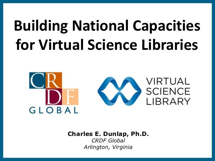 Building National Capacitiesfor Virtual Science Libraries        Charles E. Dunlap, Ph.D.               CRDF Global       ...