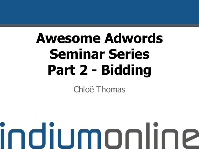 Awesome Adwords Seminar Series Part 2 - Bidding Chloë Thomas