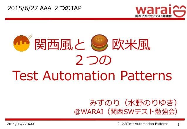 12015/06/27 AAA 2つのTest Automation Patterns みずのり(水野のりゆき) @WARAI(関西SWテスト勉強会) 2015/6/27 AAA 2つのTAP 関西風と 欧米風 2つの Test Automat...