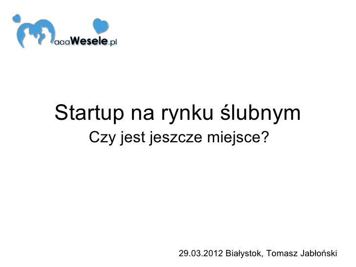 Startup na rynku ślubnym   Czy jest jeszcze miejsce?               29.03.2012 Białystok, Tomasz Jabłoński