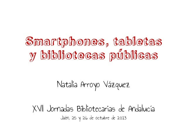 Smartphones, tabletas y bibliotecas publicas Natalia Arroyo Vázquez XVII Jornadas Bibliotecarias de Andalucía Jaén, 25 y 2...