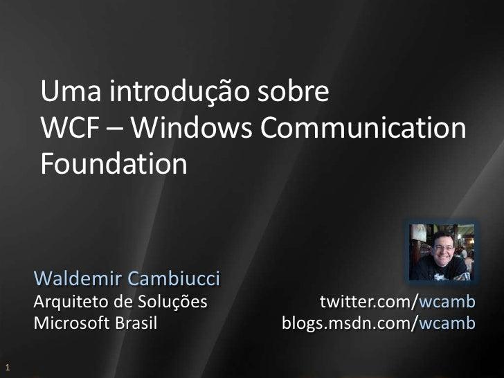 Uma introdução sobre     WCF – Windows Communication     Foundation       Waldemir Cambiucci     Arquiteto de Soluções    ...