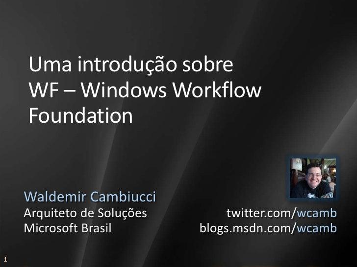 Uma introdução sobre     WF – Windows Workflow     Foundation       Waldemir Cambiucci     Arquiteto de Soluções        tw...