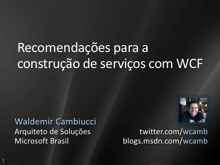 Recomendações para a     construção de serviços com WCF       Waldemir Cambiucci     Arquiteto de Soluções        twitter....