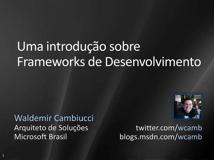 Uma introdução sobre     Frameworks de Desenvolvimento       Waldemir Cambiucci     Arquiteto de Soluções        twitter.c...