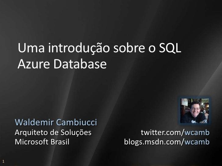 Uma introdução sobre o SQL     Azure Database       Waldemir Cambiucci     Arquiteto de Soluções        twitter.com/wcamb ...