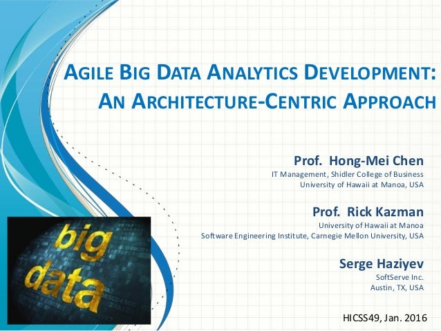 AGILE BIG DATA ANALYTICS DEVELOPMENT: AN ARCHITECTURE-CENTRIC APPROACH Prof. Hong-Mei Chen IT Management, Shidler College ...