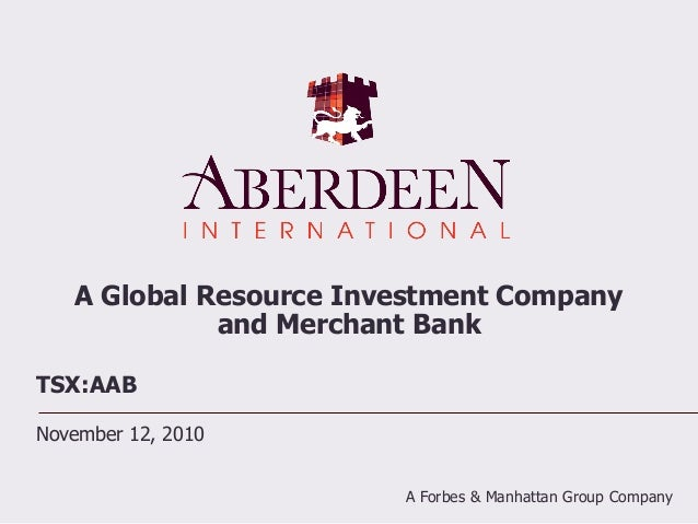 A Global Resource Investment Company and Merchant Bank TSX:AAB November 12, 2010 A Forbes & Manhattan Group Company