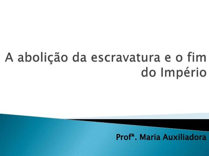 A abolição da escravatura e o fim do Império<br />Profª. Maria Auxiliadora<br />