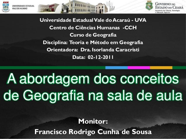 A abordagem dos conceitos de Geografia na sala de aula Monitor: Francisco Rodrigo Cunha de Sousa Universidade EstadualVale...