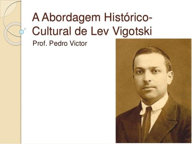 A Abordagem Histórico- Cultural de Lev Vigotski Prof. Pedro Victor