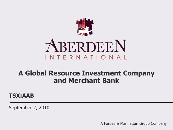 A Global Resource Investment Company and Merchant Bank<br />TSX:AAB<br />September 2, 2010<br />A Forbes & Manhattan Group...