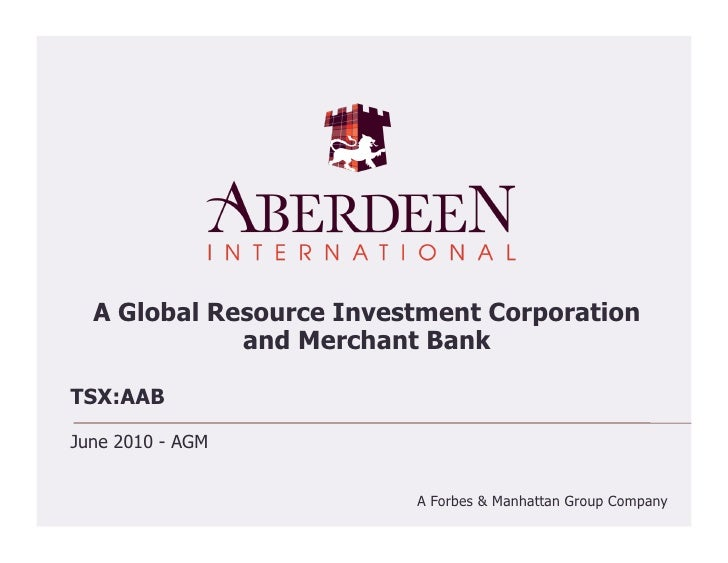 A Global Resource Investment Corporation              and Merchant Bank  TSX:AAB  June 2010 - AGM                         ...