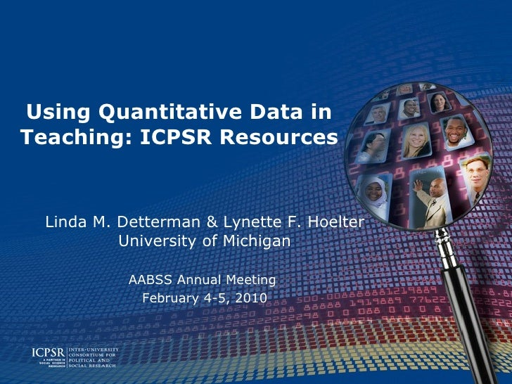 Using Quantitative Data in Teaching: ICPSR Resources Linda M. Detterman & Lynette F. Hoelter University of Michigan AABSS ...