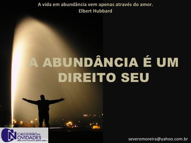 A vida em abundância vem apenas através do amor.                  Elbert Hubbard     A ABUNDÂNCIA É UM     DIREITO SEU    ...