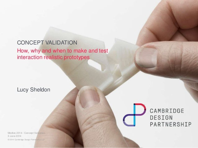CONCEPT VALIDATION How, why and when to make and test interaction realistic prototypes Lucy Sheldon 3 June 2014 Medtec 201...