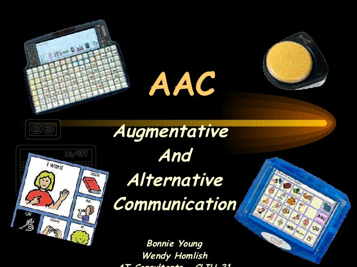 AAC Augmentative  And Alternative Communication Bonnie Young Wendy Homlish AT Consultants – CLIU 21