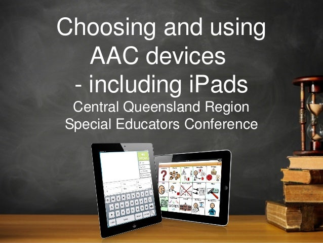 Choosing and using AAC devices - including iPads Central Queensland Region Special Educators Conference