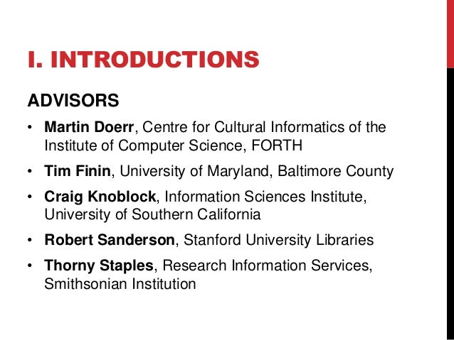 I. INTRODUCTIONS  ADVISORS  • Martin Doerr, Centre for Cultural Informatics of the  Institute of Computer Science, FORTH  ...