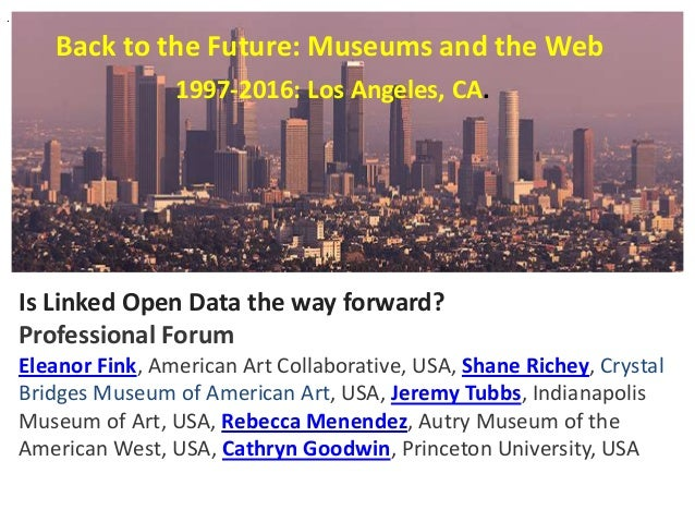 Back to the Future: Museums and the Web Is Linked Open Data the way forward? Professional Forum Eleanor Fink, American Art...