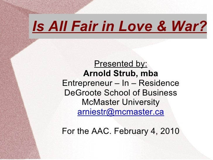 Is All Fair in Love & War? Presented by: Arnold Strub, mba Entrepreneur – In – Residence DeGroote School of Business McMas...