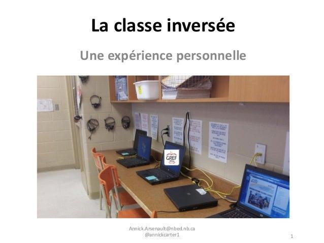 La classe inversée Une expérience personnelle Annick.Arsenault@nbed.nb.ca @annickcarter1 1