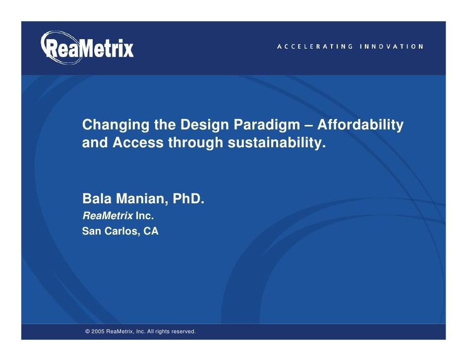 Changing the Design Paradigm – Affordability and Access through sustainability.   Bala Manian, PhD. ReaMetrix Inc. San Car...
