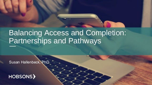 Balancing Access and Completion: Partnerships and Pathways Susan Hallenbeck, PhD