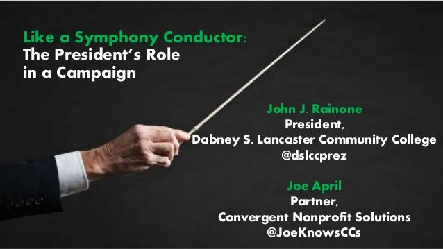 Like a Symphony Conductor: The President's Role in a Campaign John J. Rainone President, Dabney S. Lancaster Community Col...