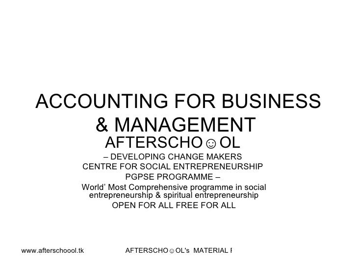 ACCOUNTING FOR BUSINESS & MANAGEMENT  AFTERSCHO☺OL   –  DEVELOPING CHANGE MAKERS  CENTRE FOR SOCIAL ENTREPRENEURSHIP  PGPS...
