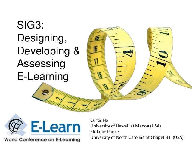 SIG3: Designing, Developing & Assessing E-Learning  Curtis Ho University of Hawaii at Manoa (USA) Stefanie Panke Universit...