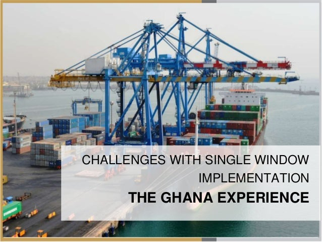 SW Implementation in Ghana Challenges CHALLENGES WITH SINGLE WINDOW IMPLEMENTATION THE GHANA EXPERIENCE
