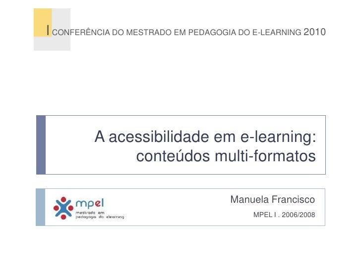 A acessibilidade em e-learning: conteúdos multi-formatos<br />I CONFERÊNCIA DO MESTRADO EM PEDAGOGIA DO E-LEARNING 2010<br...
