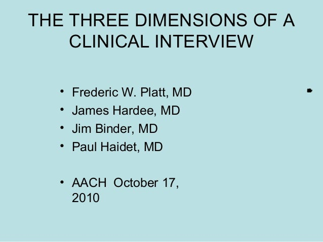 THE THREE DIMENSIONS OF A CLINICAL INTERVIEW • Frederic W. Platt, MD • James Hardee, MD • Jim Binder, MD • Paul Haidet, MD...