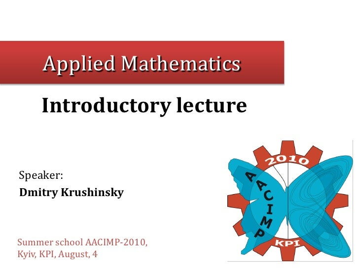 Applied Mathematics     Introductory lecture   Speaker: Dmitry Krushinsky    Summer school AACIMP-2010, Kyiv, KPI, August,...