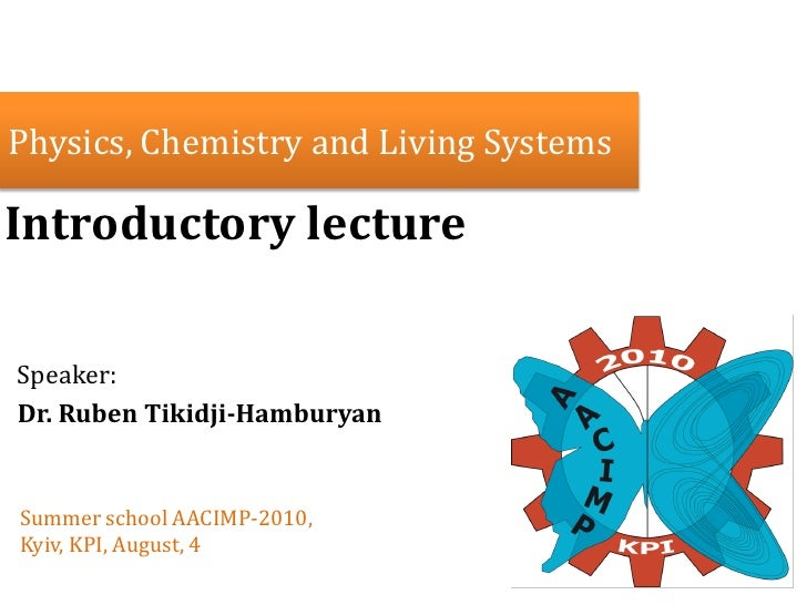 Physics, Chemistry and Living Systems  Introductory lecture  Speaker: Dr. Ruben Tikidji-Hamburyan   Summer school AACIMP-2...