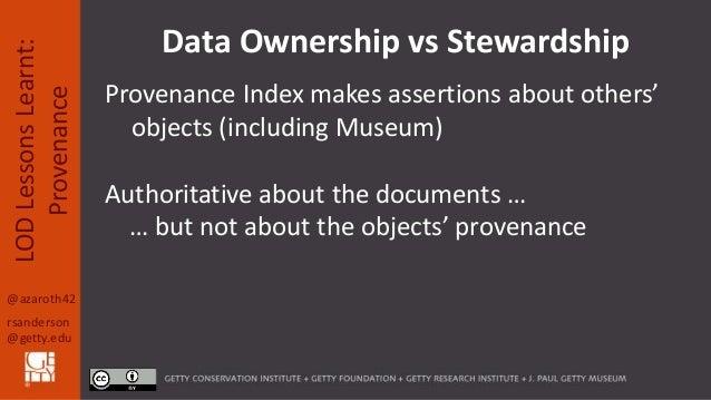 @azaroth42 rsanderson @getty.edu LODLessonsLearnt: Provenance Data Ownership vs Stewardship Provenance Index makes asserti...
