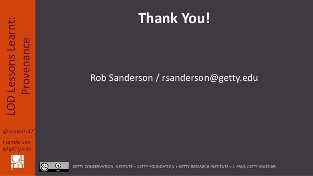 @azaroth42 rsanderson @getty.edu LODLessonsLearnt: Provenance Rob Sanderson / rsanderson@getty.edu Thank You!