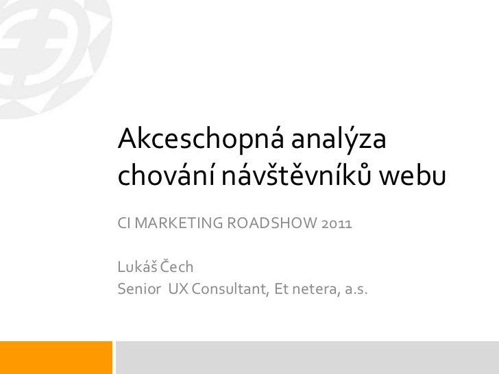 Akceschopná analýzachování návštěvníků webuCI MARKETING ROADSHOW 2011Lukáš ČechSenior UX Consultant, Et netera, a.s.