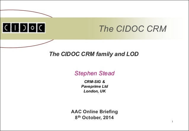 1  The CIDOC CRM  The CIDOC CRM family and LOD  Stephen Stead  AAC Online Briefing  8th October, 2014  CRM-SIG &  Paveprim...