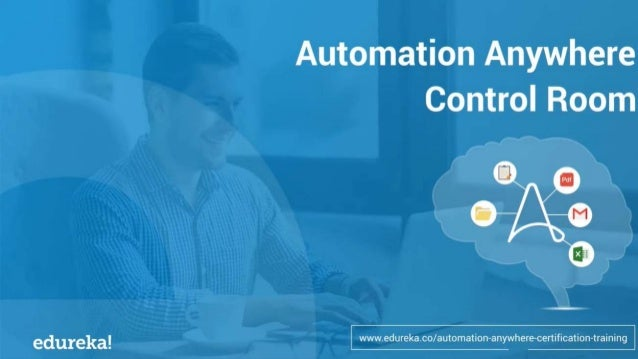 WHAT IS AUTOMATION ANYWHERE? AUTOMATION ANYWHERE ARCHITECTURE CONTROL ROOM COMPONENTS HANDS-ON