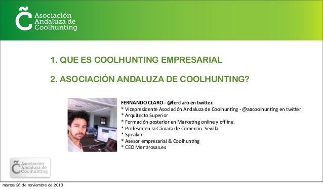 1. QUE ES COOLHUNTING EMPRESARIAL 2. ASOCIACIÓN ANDALUZA DE COOLHUNTING? FERNANDO  CLARO  -‐  @ferclaro  en  tw...