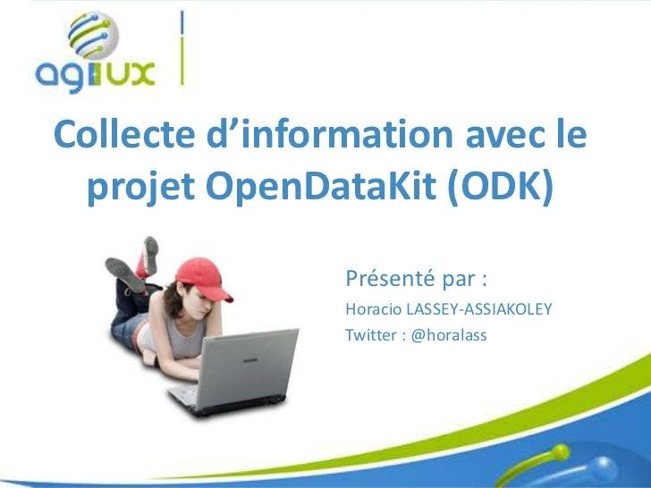 Collecte d'information avec le projet OpenDataKit (ODK)                Présenté par :                Horacio LASSEY-ASSIAK...