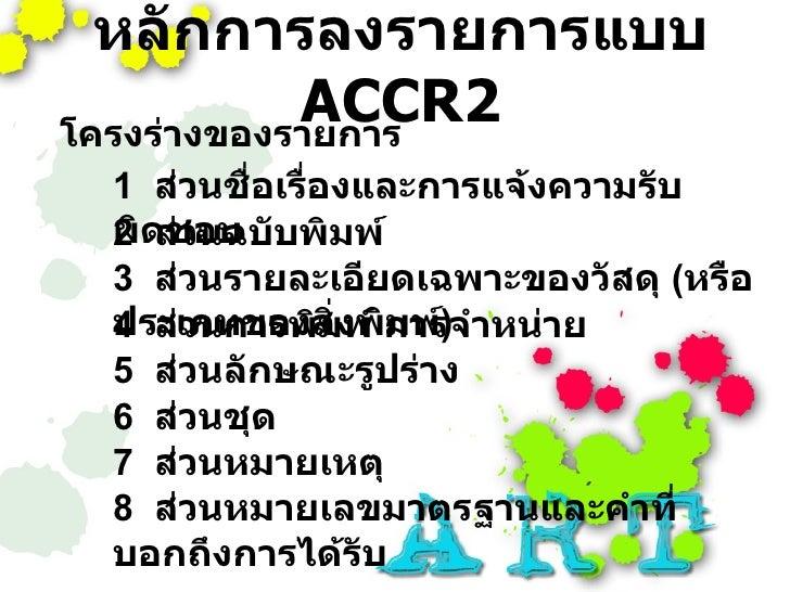 หลักการลงรายการแบบ             ACCR2 โครงร่างของรายการ  1 ส่วนชื่อเรื่องและการแจ้งความรับ  ผิดชอบ บพิมพ์  2 ส่วนฉบั  3 ส่ว...