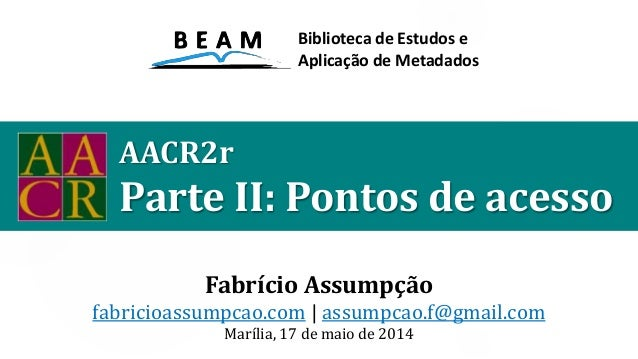 AACR2r Parte II: Pontos de acesso Fabrício Assumpção fabricioassumpcao.com | assumpcao.f@gmail.com Marília, 17 de maio de ...