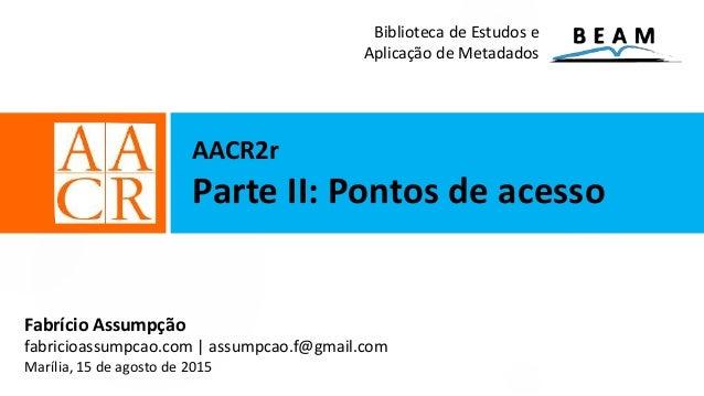 AACR2r Parte II: Pontos de acesso Fabrício Assumpção fabricioassumpcao.com | assumpcao.f@gmail.com Marília, 15 de agosto d...
