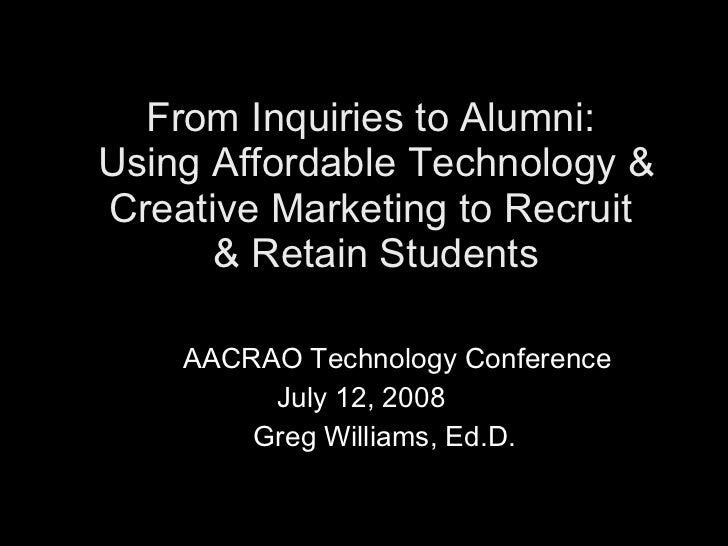 From Inquiries to Alumni:  Using Affordable Technology & Creative Marketing to Recruit  & Retain Students   AACRAO Technol...