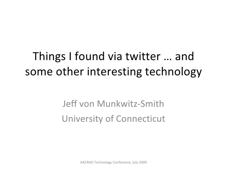 Things I found via twitter … and some other interesting technology Jeff von Munkwitz-Smith University of Connecticut AACRA...