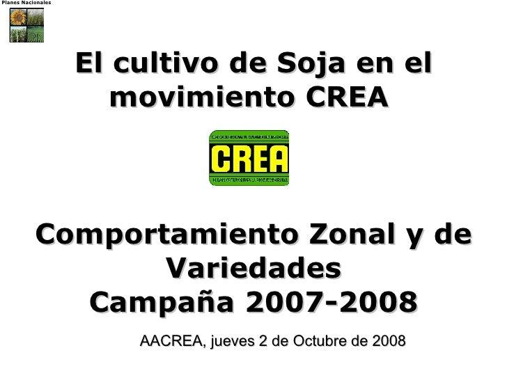 El cultivo de Soja en el movimiento CREA   Comportamiento Zonal y de Variedades Campaña 2007-2008 AACREA, jueves 2 de Octu...