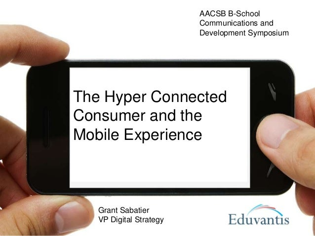 The Hyper ConnectedConsumer and theMobile ExperienceGrant SabatierVP Digital StrategyAACSB B-SchoolCommunications andDevel...